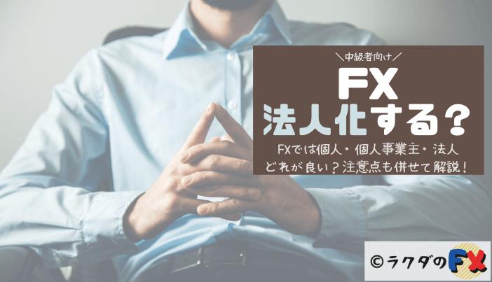 FXでは個人・個人事業主・法人どれが良い?注意点も併せて解説!